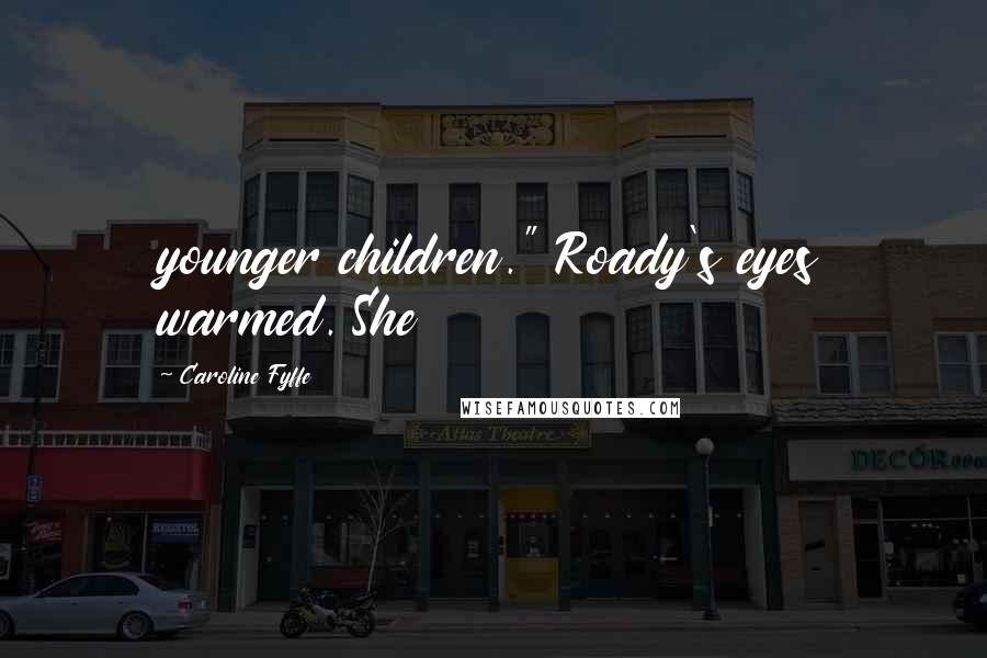 """Caroline Fyffe quotes: younger children."""" Roady's eyes warmed. She"""