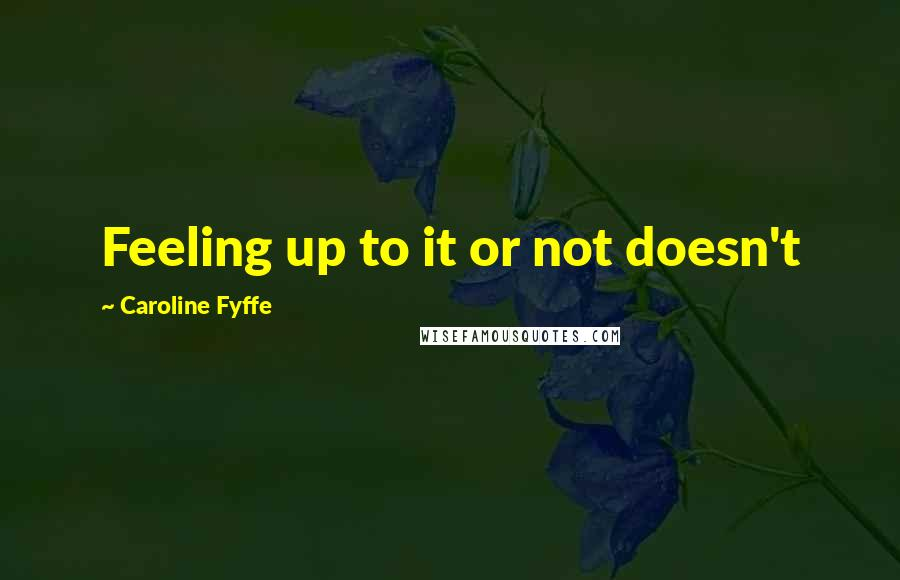 Caroline Fyffe quotes: Feeling up to it or not doesn't