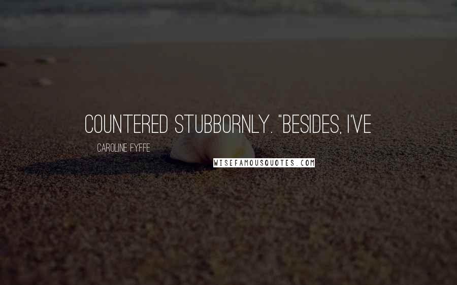 """Caroline Fyffe quotes: countered stubbornly. """"Besides, I've"""