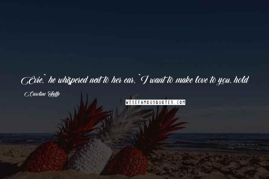"""Caroline Fyffe quotes: Evie,"""" he whispered next to her ear, """"I want to make love to you, hold you in my arms, until the moon crosses the sky and the morning comes."""