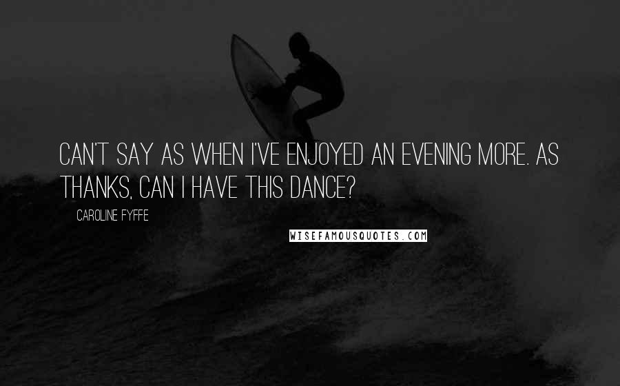 Caroline Fyffe quotes: Can't say as when I've enjoyed an evening more. As thanks, can I have this dance?