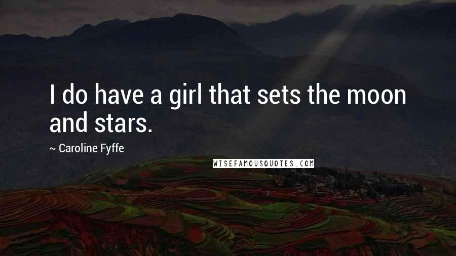 Caroline Fyffe quotes: I do have a girl that sets the moon and stars.