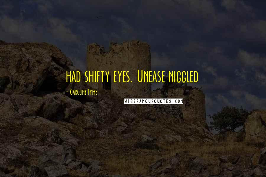 Caroline Fyffe quotes: had shifty eyes. Unease niggled