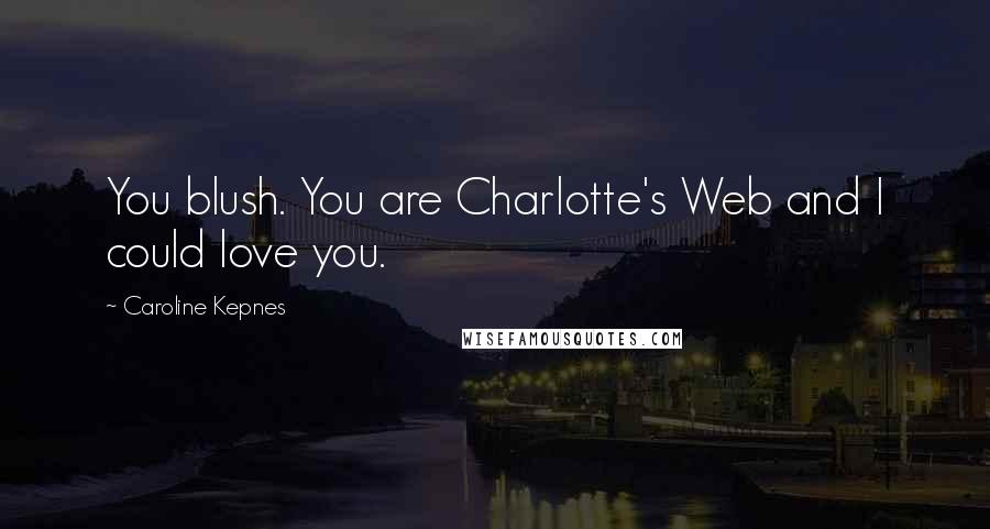 Caroline Kepnes quotes: You blush. You are Charlotte's Web and I could love you.
