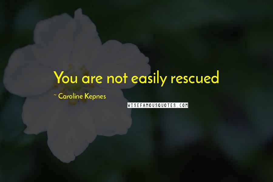Caroline Kepnes quotes: You are not easily rescued