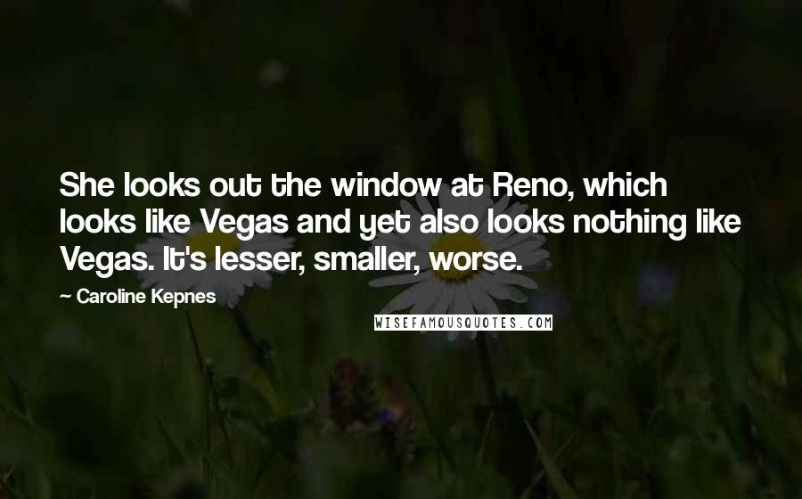 Caroline Kepnes quotes: She looks out the window at Reno, which looks like Vegas and yet also looks nothing like Vegas. It's lesser, smaller, worse.