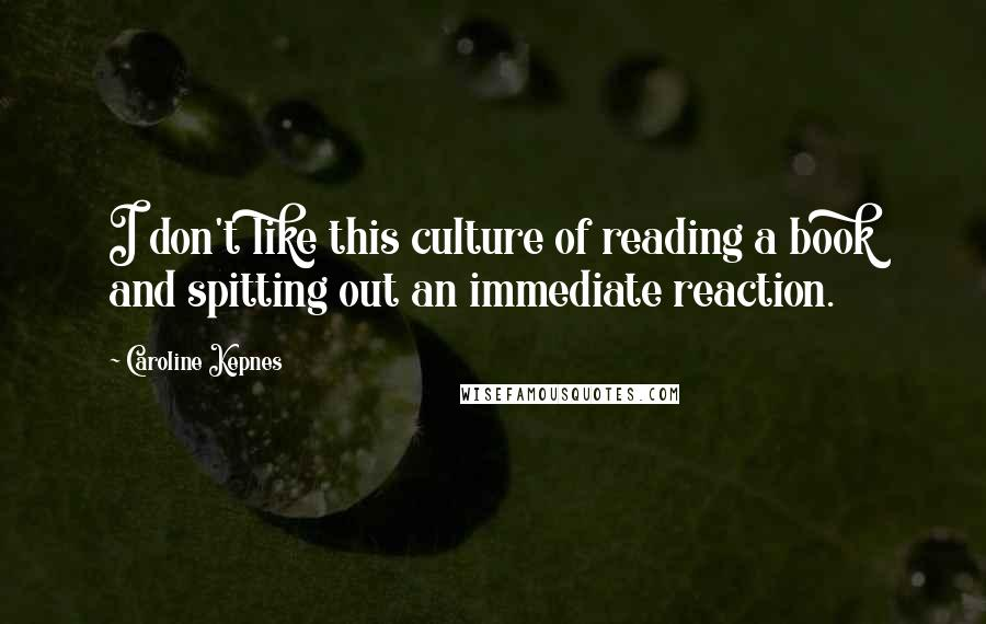 Caroline Kepnes quotes: I don't like this culture of reading a book and spitting out an immediate reaction.