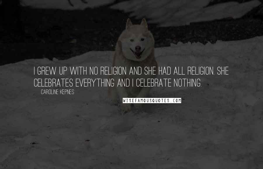 Caroline Kepnes quotes: I grew up with no religion and she had all religion. She celebrates everything and I celebrate nothing.