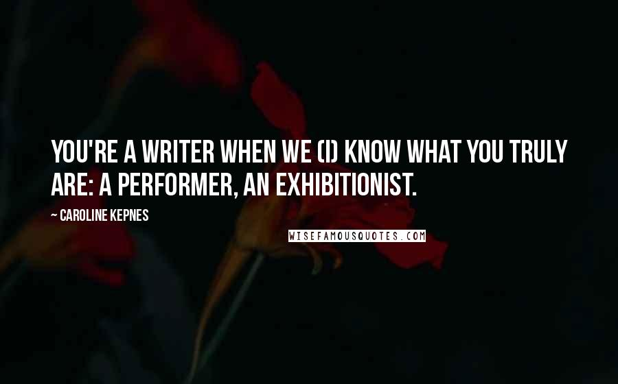 Caroline Kepnes quotes: you're a writer when we (I) know what you truly are: a performer, an exhibitionist.