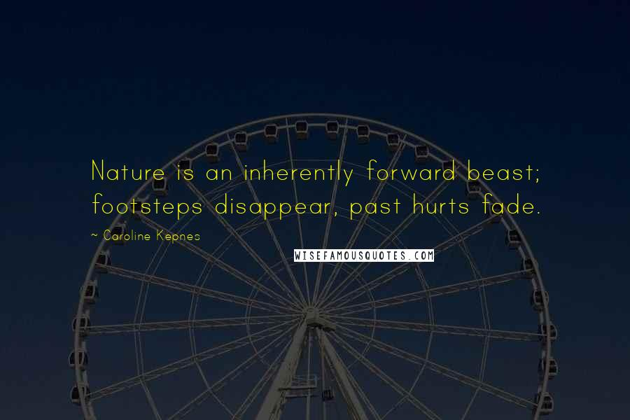 Caroline Kepnes quotes: Nature is an inherently forward beast; footsteps disappear, past hurts fade.