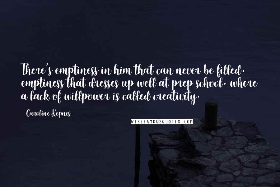 Caroline Kepnes quotes: There's emptiness in him that can never be filled, emptiness that dresses up well at prep school, where a lack of willpower is called creativity.