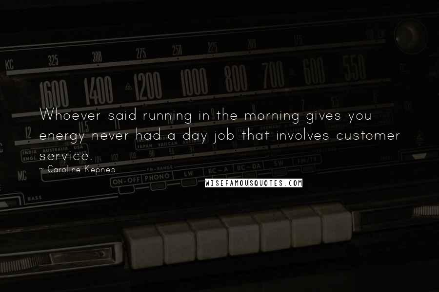 Caroline Kepnes quotes: Whoever said running in the morning gives you energy never had a day job that involves customer service.