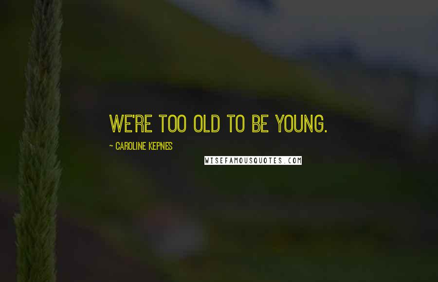 Caroline Kepnes quotes: we're too old to be young.