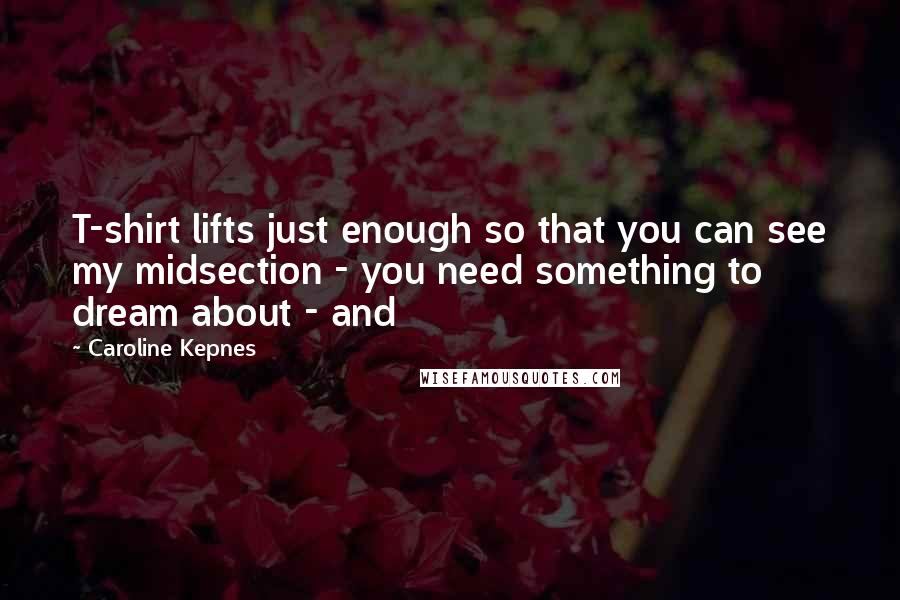 Caroline Kepnes quotes: T-shirt lifts just enough so that you can see my midsection - you need something to dream about - and