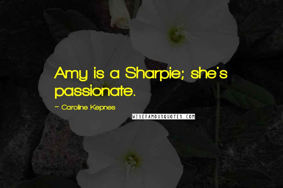 Caroline Kepnes quotes: Amy is a Sharpie; she's passionate.