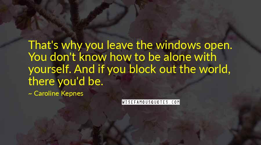Caroline Kepnes quotes: That's why you leave the windows open. You don't know how to be alone with yourself. And if you block out the world, there you'd be.