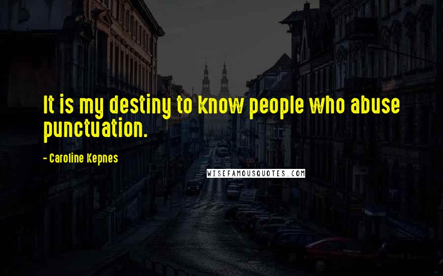 Caroline Kepnes quotes: It is my destiny to know people who abuse punctuation.