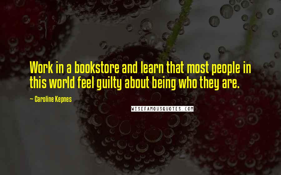 Caroline Kepnes quotes: Work in a bookstore and learn that most people in this world feel guilty about being who they are.
