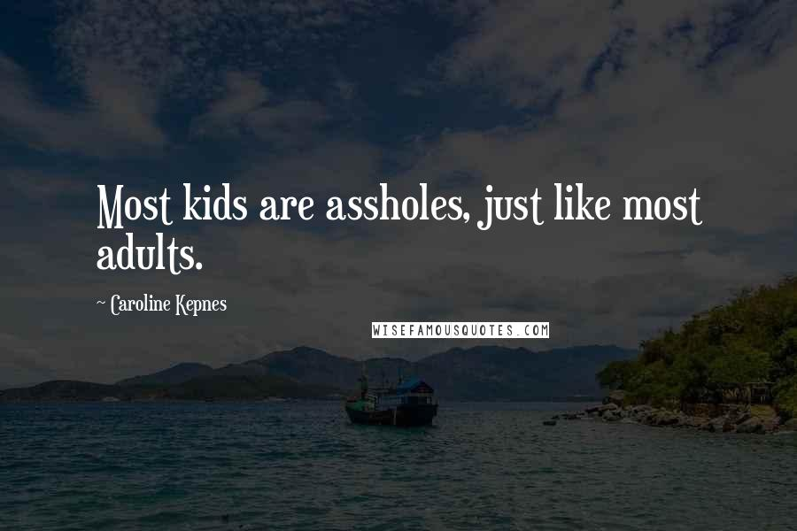 Caroline Kepnes quotes: Most kids are assholes, just like most adults.