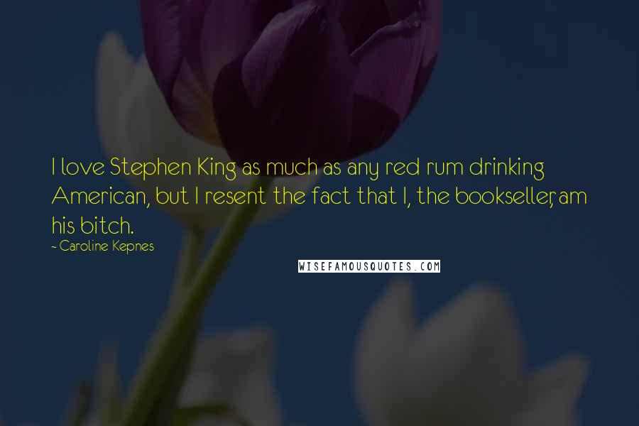 Caroline Kepnes quotes: I love Stephen King as much as any red rum drinking American, but I resent the fact that I, the bookseller, am his bitch.