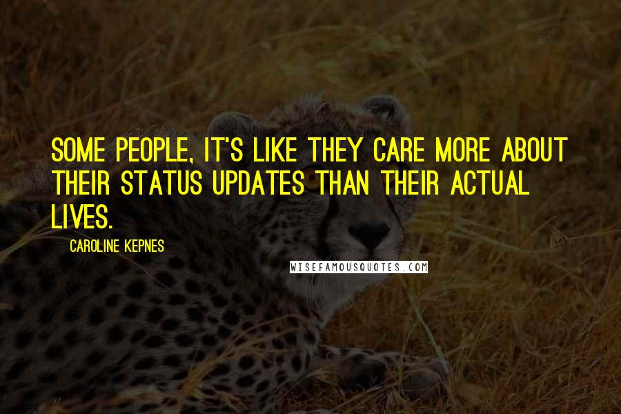 Caroline Kepnes quotes: Some people, it's like they care more about their status updates than their actual lives.