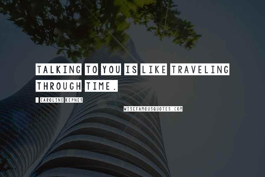 Caroline Kepnes quotes: Talking to you is like traveling through time.