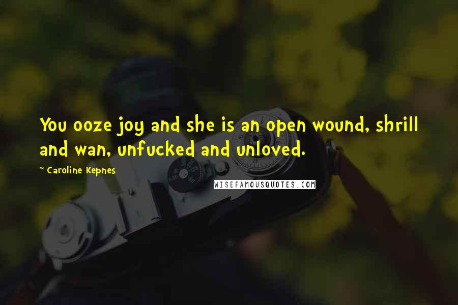 Caroline Kepnes quotes: You ooze joy and she is an open wound, shrill and wan, unfucked and unloved.