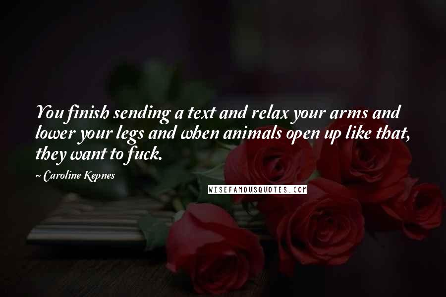 Caroline Kepnes quotes: You finish sending a text and relax your arms and lower your legs and when animals open up like that, they want to fuck.