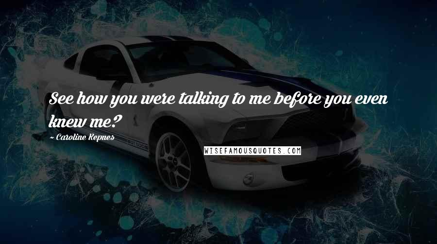 Caroline Kepnes quotes: See how you were talking to me before you even knew me?