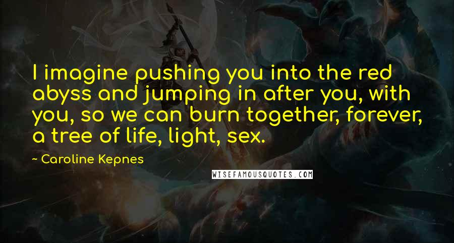 Caroline Kepnes quotes: I imagine pushing you into the red abyss and jumping in after you, with you, so we can burn together, forever, a tree of life, light, sex.