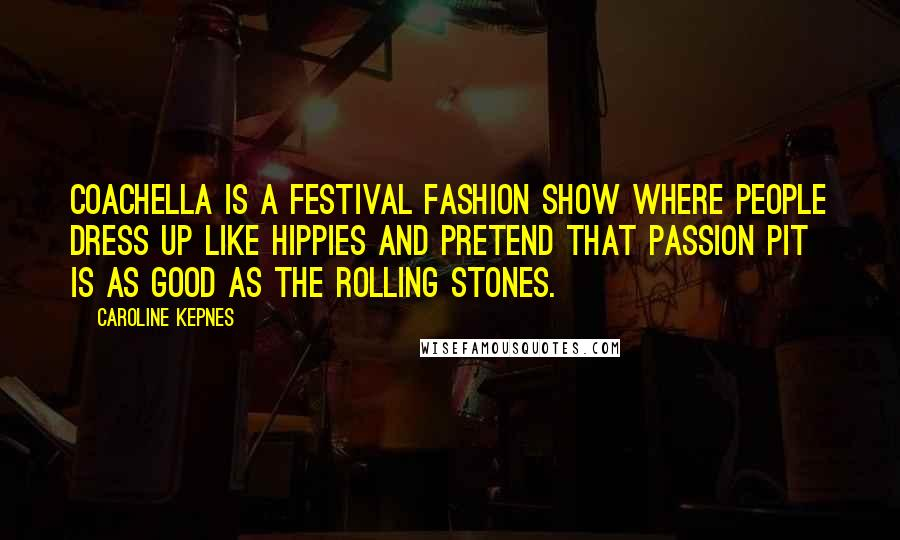 Caroline Kepnes quotes: Coachella is a festival fashion show where people dress up like hippies and pretend that Passion Pit is as good as the Rolling Stones.