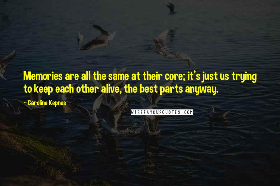 Caroline Kepnes quotes: Memories are all the same at their core; it's just us trying to keep each other alive, the best parts anyway.