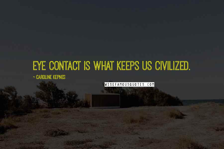 Caroline Kepnes quotes: Eye contact is what keeps us civilized.