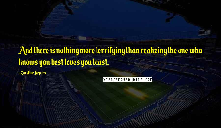 Caroline Kepnes quotes: And there is nothing more terrifying than realizing the one who knows you best loves you least.