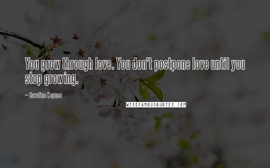 Caroline Kepnes quotes: You grow through love. You don't postpone love until you stop growing.