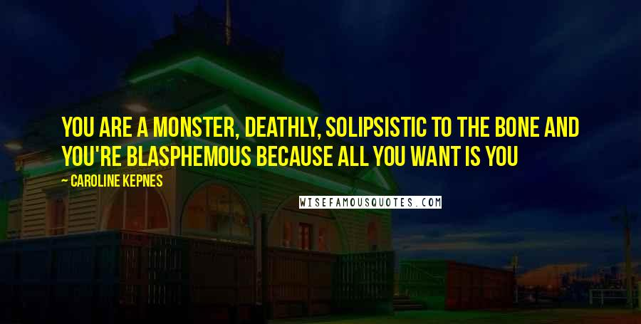 Caroline Kepnes quotes: You are a monster, deathly, solipsistic to the bone and you're blasphemous because all you want is You