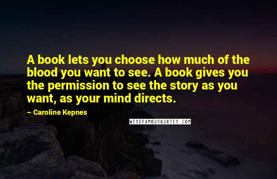 Caroline Kepnes quotes: A book lets you choose how much of the blood you want to see. A book gives you the permission to see the story as you want, as your mind