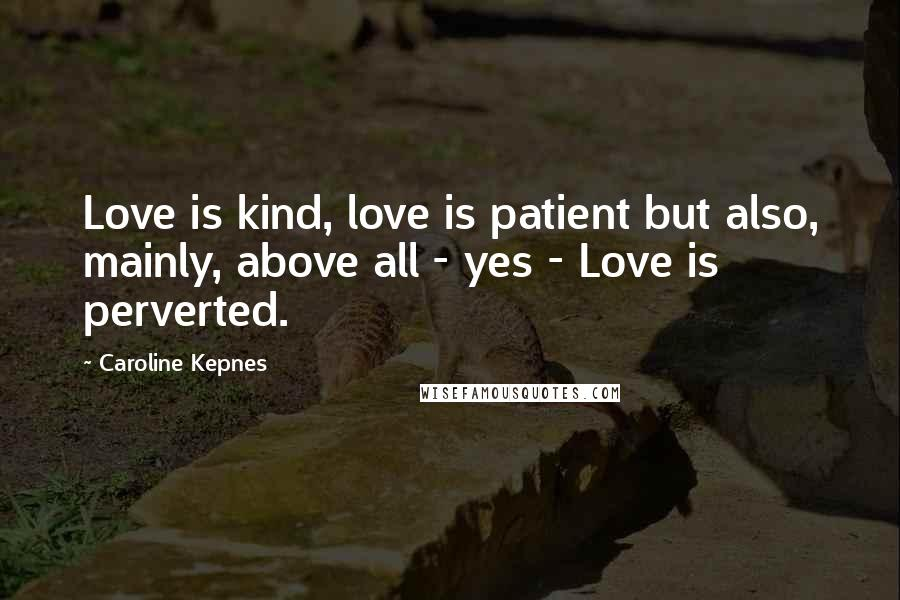 Caroline Kepnes quotes: Love is kind, love is patient but also, mainly, above all - yes - Love is perverted.