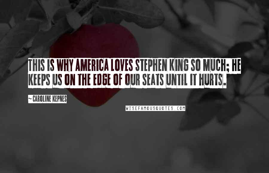 Caroline Kepnes quotes: This is why America loves Stephen King so much; he keeps us on the edge of our seats until it hurts.