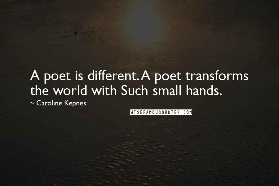 Caroline Kepnes quotes: A poet is different. A poet transforms the world with Such small hands.