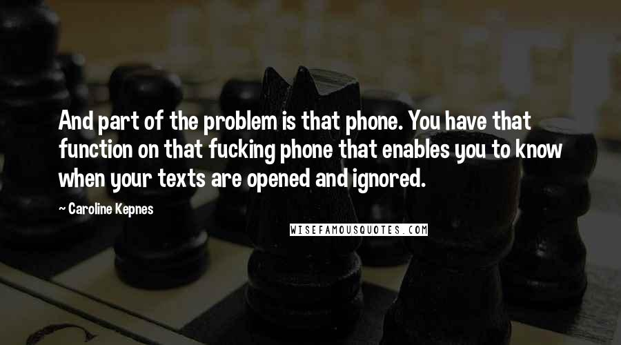 Caroline Kepnes quotes: And part of the problem is that phone. You have that function on that fucking phone that enables you to know when your texts are opened and ignored.