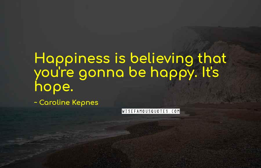 Caroline Kepnes quotes: Happiness is believing that you're gonna be happy. It's hope.