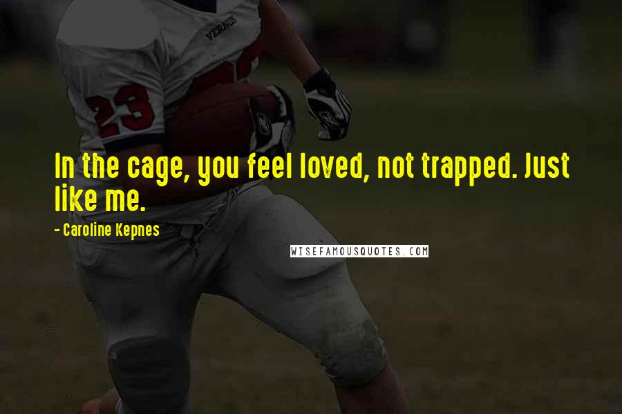Caroline Kepnes quotes: In the cage, you feel loved, not trapped. Just like me.