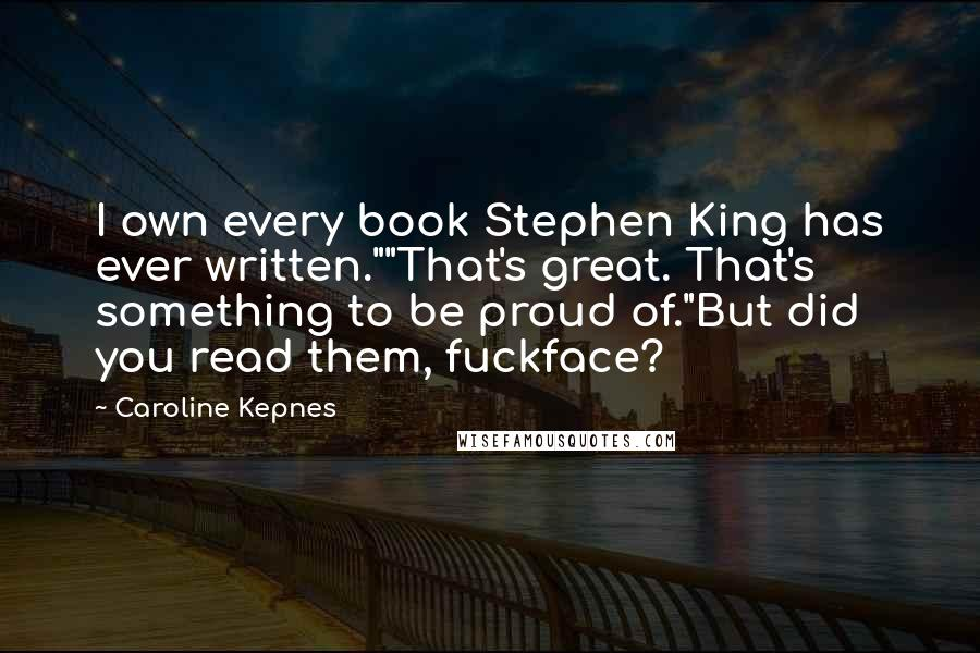 "Caroline Kepnes quotes: I own every book Stephen King has ever written.""""That's great. That's something to be proud of.""But did you read them, fuckface?"