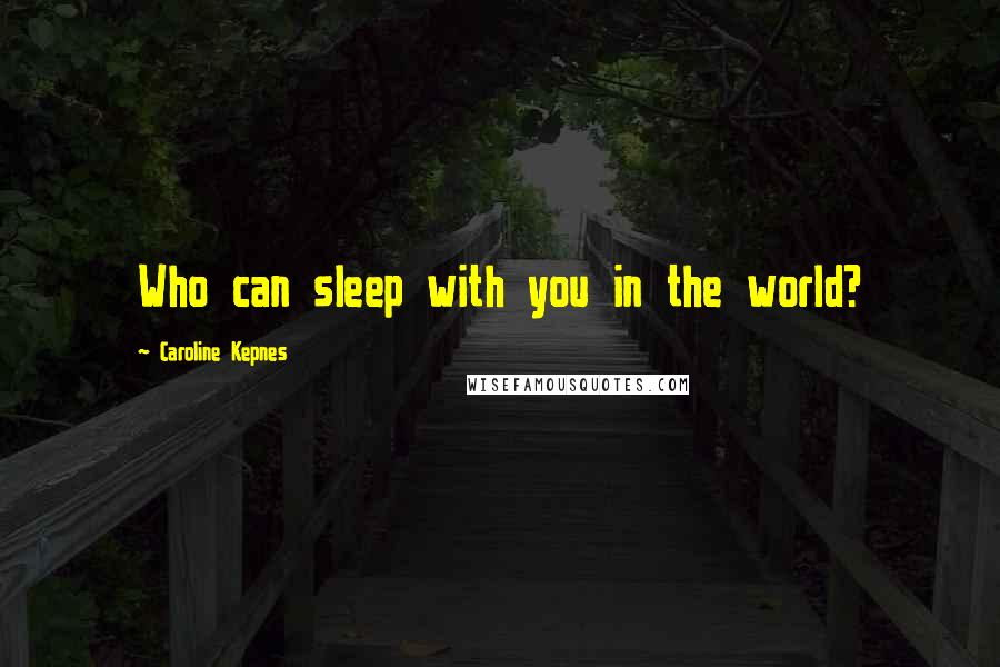 Caroline Kepnes quotes: Who can sleep with you in the world?