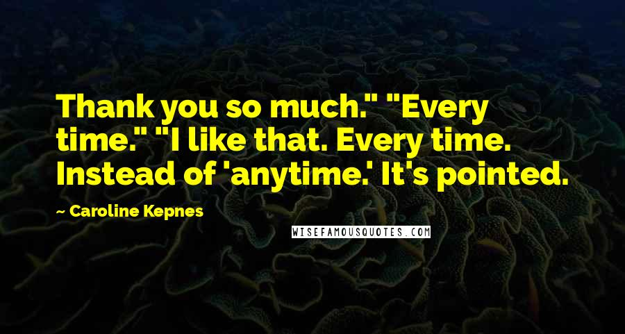"Caroline Kepnes quotes: Thank you so much."" ""Every time."" ""I like that. Every time. Instead of 'anytime.' It's pointed."