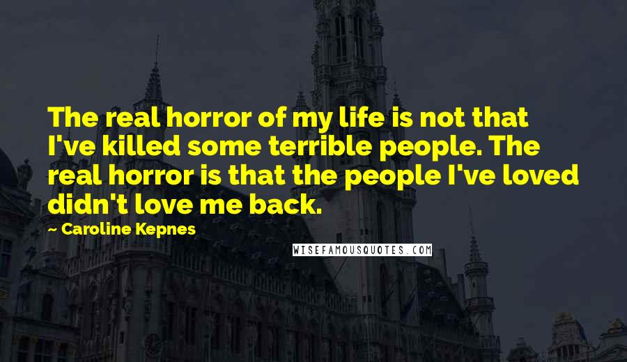 Caroline Kepnes quotes: The real horror of my life is not that I've killed some terrible people. The real horror is that the people I've loved didn't love me back.