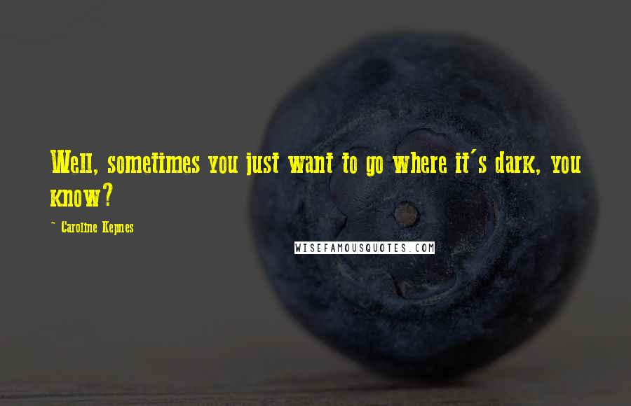 Caroline Kepnes quotes: Well, sometimes you just want to go where it's dark, you know?