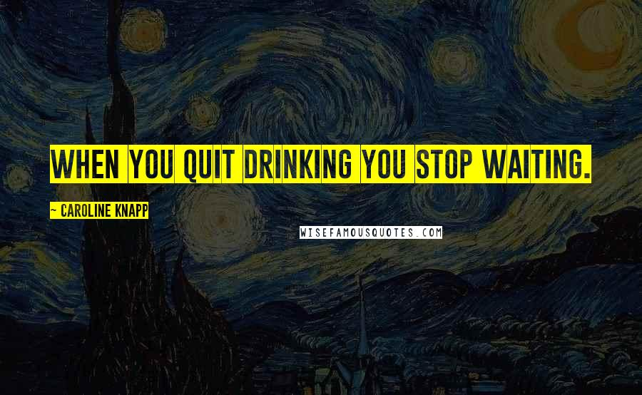 Caroline Knapp quotes: When you quit drinking you stop waiting.