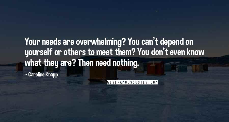 Caroline Knapp quotes: Your needs are overwhelming? You can't depend on yourself or others to meet them? You don't even know what they are? Then need nothing.